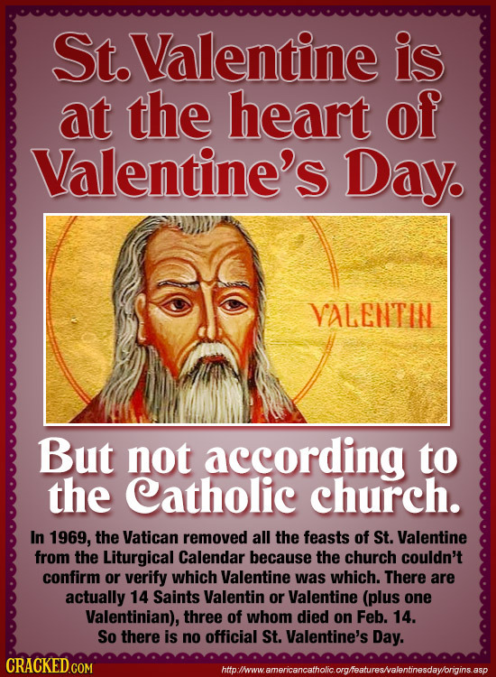 St.Valentine is at the heart of Valentine's Day. VALENTIN But not according to the Catholic church. In 1969, the Vatican removed all the feasts of St.