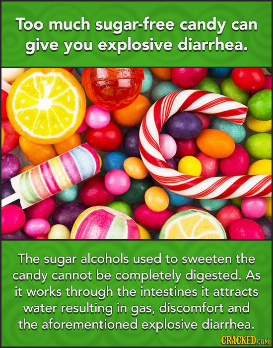Too much sugar-free candy can give you explosive diarrhea. The sugar alcohols used to sweeten the candy cannot be completely digested. As it works thr