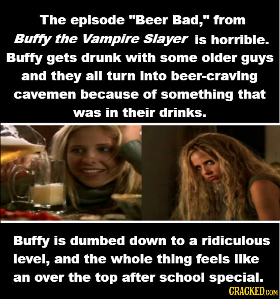 The episode Beer Bad, from Buffy the Vampire Slayer is horrible. Buffy gets drunk with some older guys and they all turn into er-craving cavemen bec