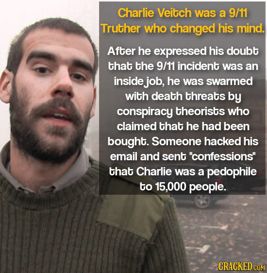 Charlie Veitch was a 9/11 Truther who changed his mind. After he expressed his doubt that the 9/11 incident was an inside job, he was swarmed with dea