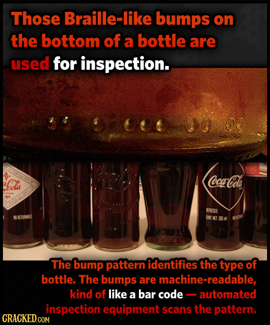 Those Braille-like bumps on the bottom of a bottle are used for inspection. Cola Coca-Cola 1ERIESCO ETOSMRL CONT The bump pattern identifies the type