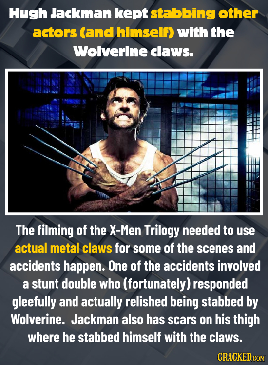 Hugh Jackman kept stabbing other actors (and himself) with the Wolverine claws. The filming of the X-Men Trilogy needed to use actual metal claws for