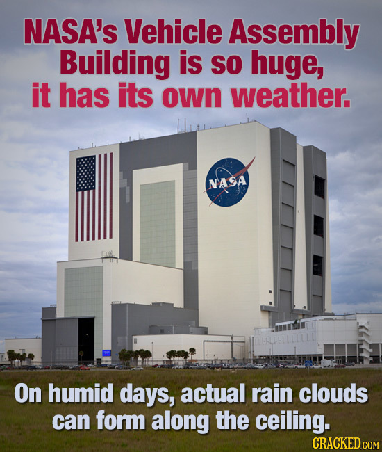NASA's Vehicle Assembly Building is SO huge, it has its own weather. NASA On humid days, actual rain clouds can form along the ceiling. CRACKED COM
