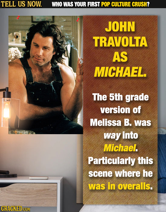 TELL US NOW. WHO WAS YOUR FIRST POP CULTURE CRUSH? JOHN TRAVOLTA AS MICHAEL. The 5th grade version of Melissa B. was way into Michael. Particularly th