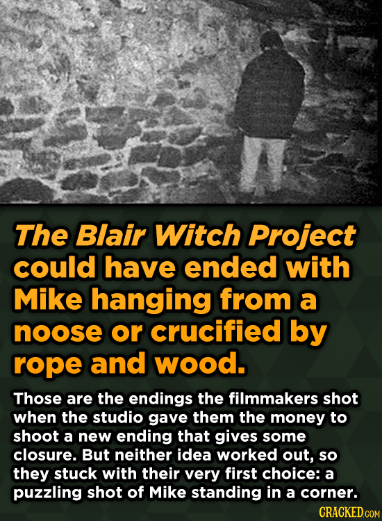 The Blair Witch Project could have ended with Mike hanging from a noose or crucified by rope and wood. Those are the endings the filmmakers shot when