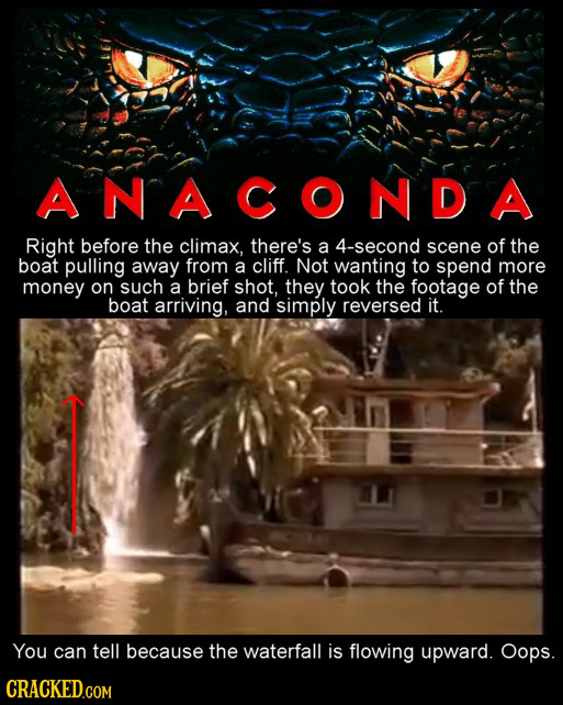 ANACONDA Right before the climax, there's a 4-second scene of the boat pulling away from a cliff. Not wanting to spend more money on such a brief shot