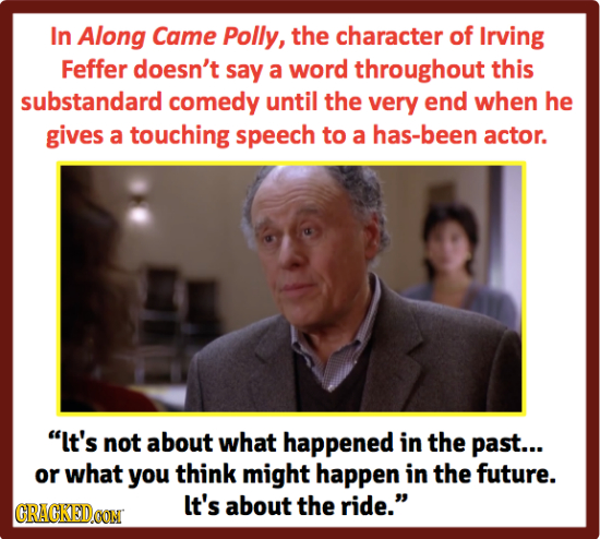 In Along Came Polly, the character of Irving Feffer doesn't say a word throughout this substandard comedy until the very end when he gives a touching