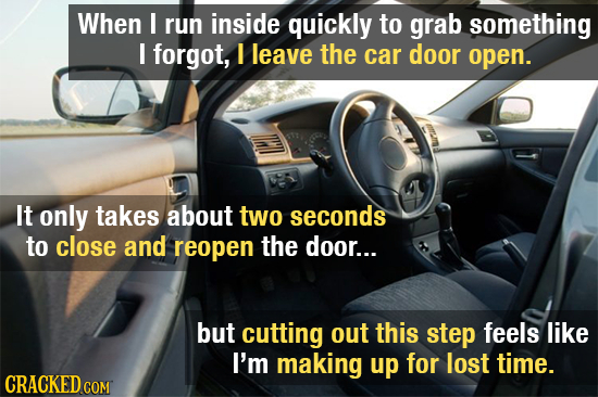When I run inside quickly to grab something I forgot, I leave the car door open. It only takes about two seconds to close and reopen the door... but c