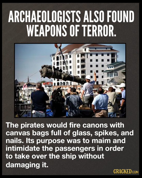 ARCHAEOLOGISTS ALSO FOUND WEAPONS OF TERROR. The pirates would fire canons with canvas bags full of glass, spikes, and nails. Its purpose was to maim