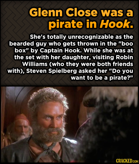 Glenn Close was a pirate in Hook. She's totally unrecognizable as the bearded guy who gets thrown in the boo box by Captain Hook. While she was at t