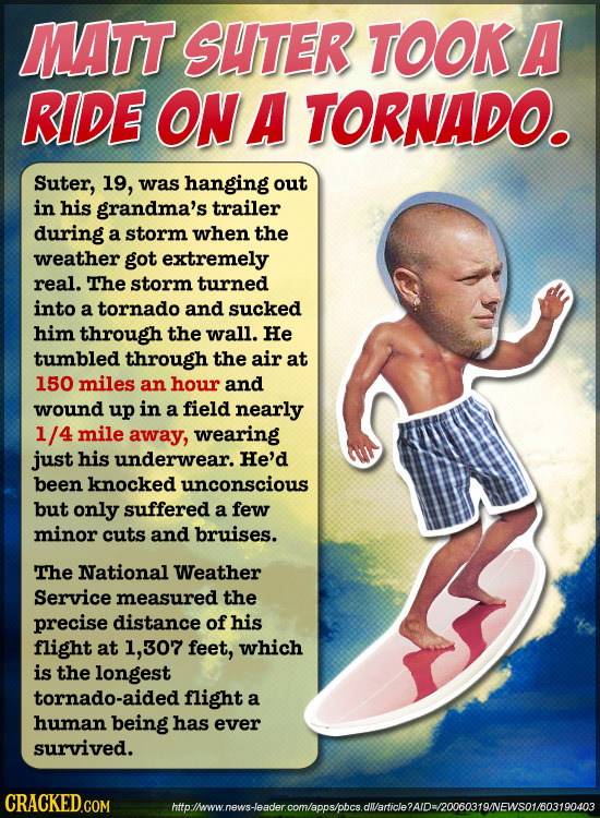MATT SHTER TOOKA RIDE ON A TORNADO. Suter, 19, was hanging out in his grandma's trailer during a storm when the weather got extremely real. The storm