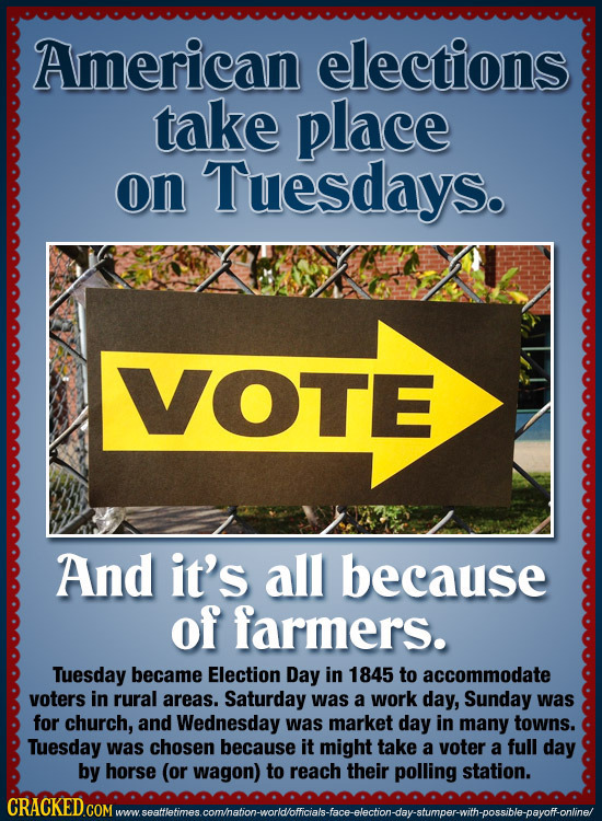 American elections take place on Tuesdays. VOTE And it's all because of farmers. Tuesday became Election Day in 1845 to accommodate voters in rural ar