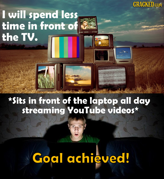 I will spend less time in front of the TV. *Sits in front of the laptop all day streaming YouTube videos* Goal achieved!