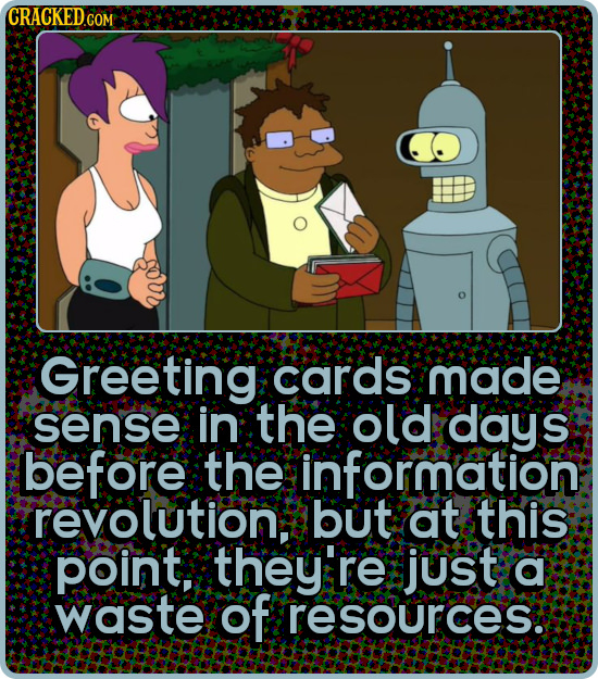 CRACKEDG COM Greeting cards made sense in the old days before the information revolution. but at this point, they're just a waste of resources.