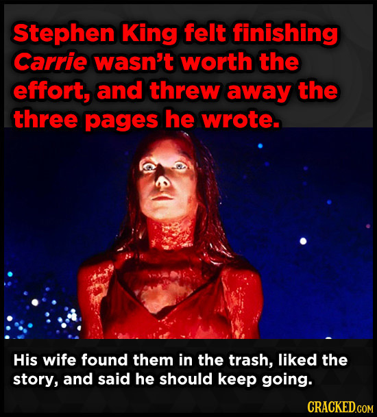 Stephen King felt finishing Carrie wasn't worth the effort, and threw away the three pages he wrote. His wife found them in the trash, liked the story
