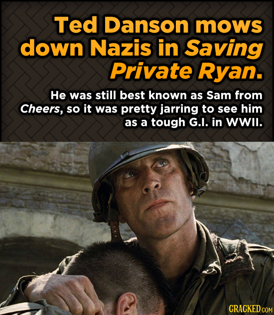 Ted Danson mows down Nazis in Saving Private Ryan. He was still best known as Sam from Cheers, so it was pretty jarring to see him as a tough G.I. in