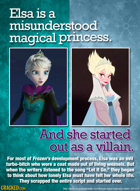 Elsa is a misunderstood magical princess. And she started out as a villain. For most of Frozen's development process, Elsa was an evil turbo-bitch who