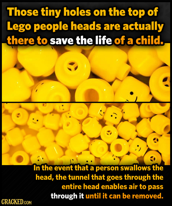 Those tiny holes on the top of Lego people heads are actually there to save the life of a child. In the event that a person swallows the head, the tun