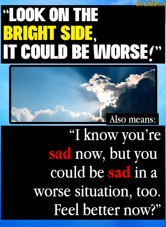 LOOK ON THE BRIGHT SIDE, IT COULD BE WORSE! Also means: I know you're sad now, but you could be sad in a worse situation, too. Feel better now?