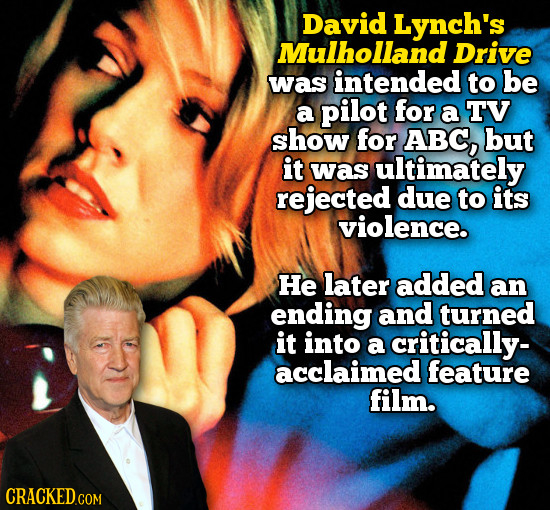 David Lynch's Mulhollan Drive was intended to be a pilot for a TV show for ABC, but it was ultimately rejected due to its violence. He later added an