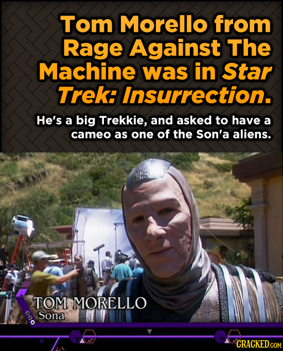 Tom Morello from Rage Against The Machine was in Star Trek: Insurrection. He's a big Trekkie, and asked to have a cameo as one of the Son'a aliens. TO