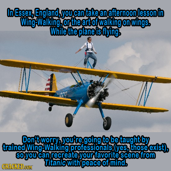 In Essex, England, you can take an afternoon lesson g-Walking, or the art of walking on wings. While the plane is flying. Don 'tworry, you're going to