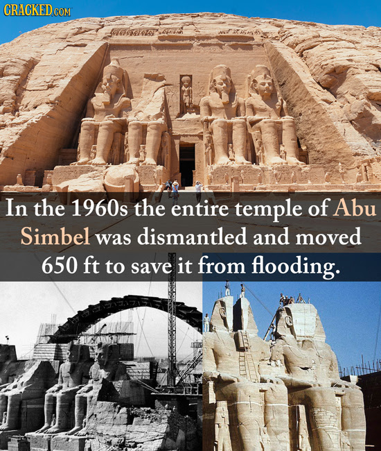 CRACKED COM In the 1960s the entire temple of Abu Simbel dismantled and was moved 650 ft to save it from flooding.