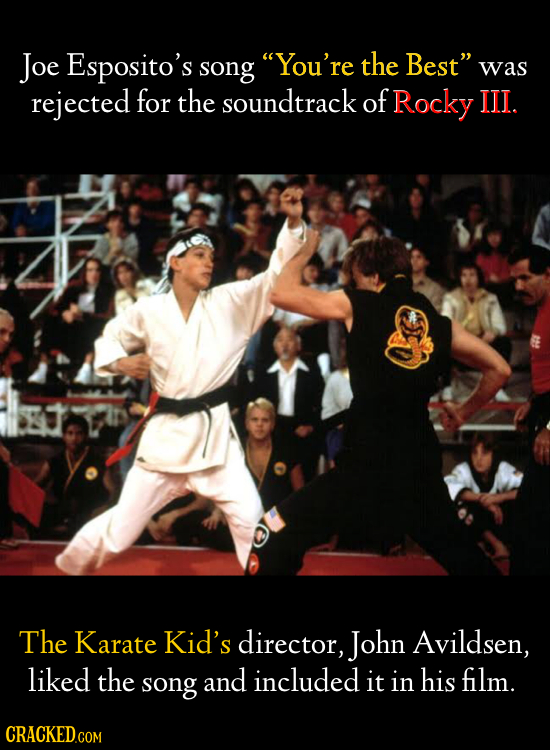 Joe Esposito's song You're the Best was rejected for the soundtrack of Rocky JJII.. The Karate Kid's director, John Avildsen, liked the song and inc