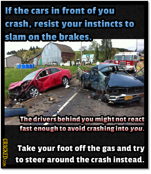 If the cars in front of you crash, resist your instincts to slam on the brakes. The drivers behind you might not react fast enough to avoid crashing i