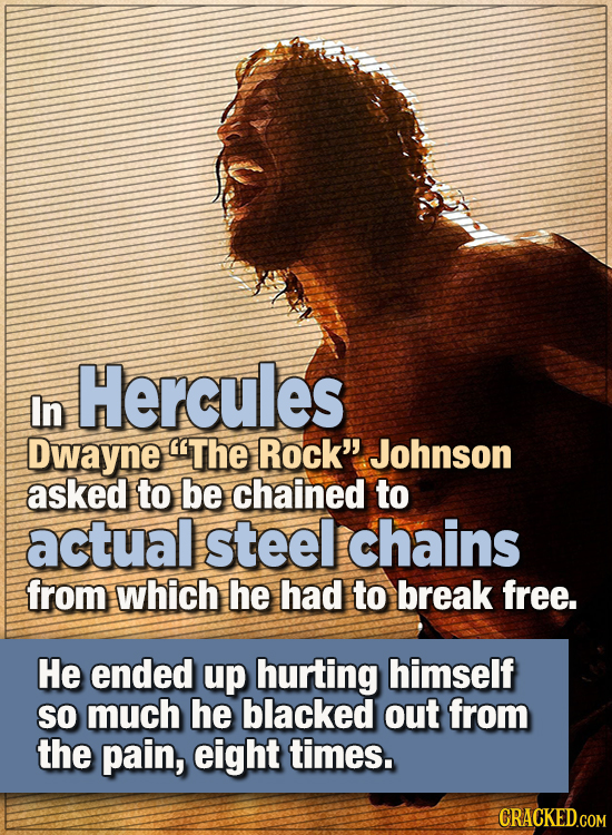 """.15 WTF Things Actors Did For Their Art -  In Hercules, Dwayne """"The Rock"""" Johnson asked to be chained to real and actual steel chains from which he ha"""