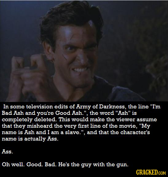 In some television edits of Army of Darkness, the line I'm Bad Ash and you're Good Ash. the word Ash is completely deleted. This would make the vi