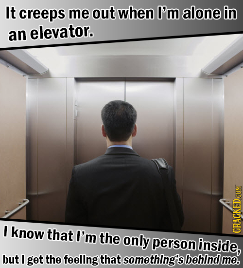 It creeps me out when I'm alone in an elevator. I know that I'm the only person inside, CRACKED COM but I get the feeling that something's behind me.
