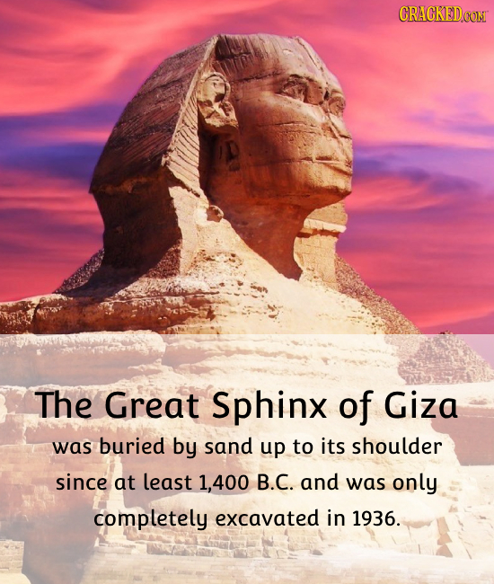 CRACKEDCON The Great Sphinx of Giza was buried by sand up to its shoulder since at least 1,400 B.C. and was only completely excavated in 1936.