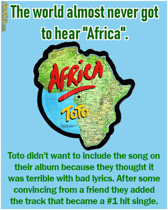 CRACKEDOON The world almost never got to hearAfrica. AFKIC ToTo Toto didn't want to include the song on their album because they thought it was terr