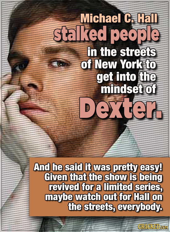 15 WTF Things Actors Did For Their Art - Michael C. Hall stalked people in the streets of New York to get into the mindset of Dexter.  And he said it