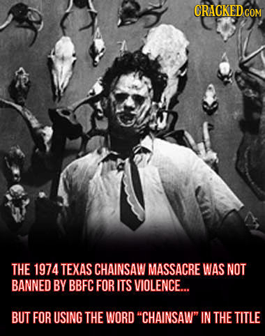 CRACKED COM THE 1974 TEXAS CHAINSAW MASSACRE WAS NOT BANNED BY BBFC FOR ITS VIOLENCE.... BUT FOR USING THE WORD CHAINSAW IN THE TITLE