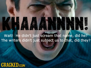 KHAAANNNN! Wait! He didn't just scream that name, did he? The writers didn't just subject Us to that, did they?
