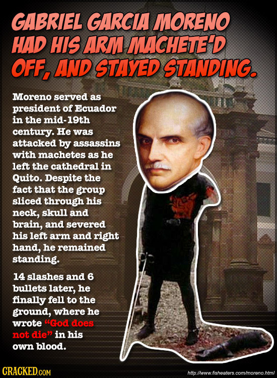 GABRIEL GARCIA MORENO HAD HIS ARM MACHETE'D OFF, AND STAYED STANDING. Moreno served as president of Ecuador in the mid-19th century. He was attacked b