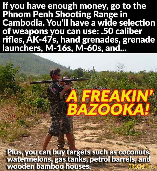 If you have enough money, go to the Phnom Penh Shooting Range in Cambodia. You'll have a wide selection of weapons you can use: .50 caliber rifles, AK