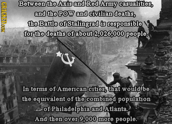CRACKED.CONT Between the Axis and Red Army casualities and the POW and civilian deaths, the Battle of Stalingrad is responsible for the deaths of abou