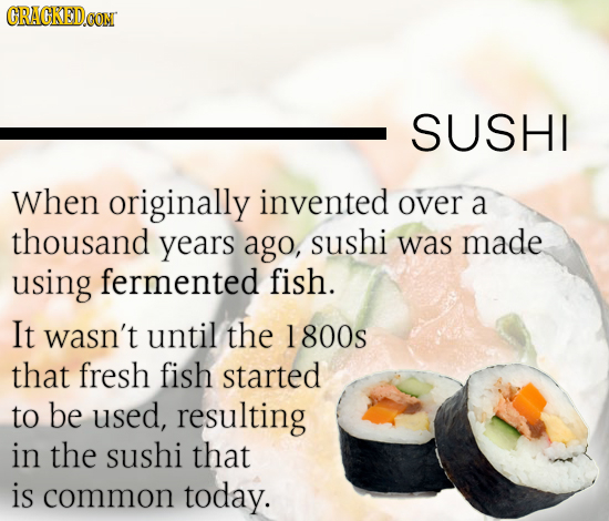 CRACKEDOON SUSHI When originally invented over a thousand years ago, sushi was made using fermented fish. It wasn't until the 1 800s that fresh fish s
