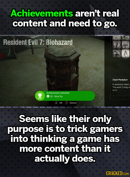 Achievements aren't real content and need to go. Resident Evil 7: Biohazard 10 Clock Pendulum A pendulum taken The word Living on it. Achievement unlo