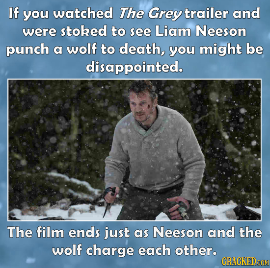 If you watched The Grey trailer and were stoked to see Liam Neeson punch a wolf to death, you might be disappointed. The film ends just as Neeson and