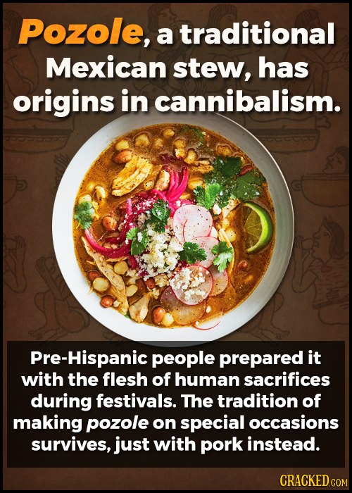Pozole, a traditional Mexican stew, has origins in cannibalism. re-Hispanic people prepared it with the flesh of human sacrifices during festivals. Th