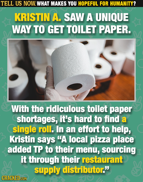 TELL US NOW. WHAT MAKES YOU HOPEFUL FOR HUMANITY? KRISTIN A. SAW A UNIQUE WAY TO GET TOILET PAPER. With the ridiculous toilet paper shortages, it's ha
