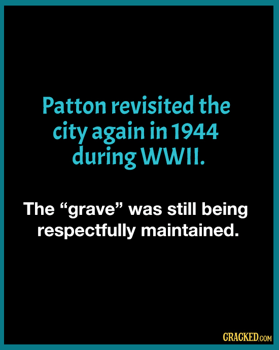 Patton revisited the city again in 1944 during WWIl. The grave was still being respectfully maintained. CRACKED.COM