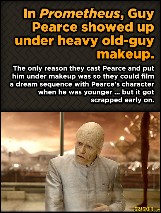 In Prometheus, Guy Pearce showed up under heavy -guy makeup. The only reason they cast Pearce and put him under makeup was so they could film a dream