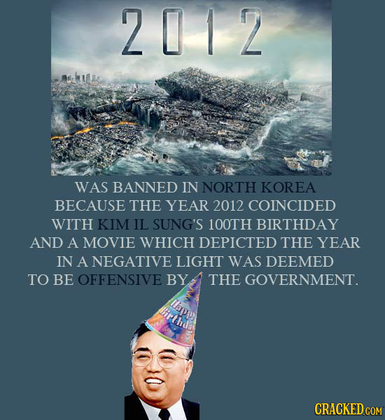 2012 WAS BANNED IN NORTH KOREA BECAUSE THE YEAR 2012 COINCIDED WITH KIM IL SUNG'S 100TH BIRTHDAY AND A MOVIE WHICH DEPICTED THE YEAR IN A NEGATIVE LIG