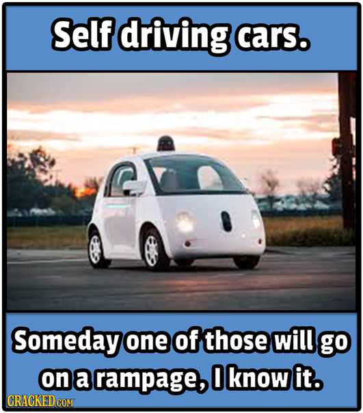 Self driving cars. Someday one of those will go on a rampage, O know it. CRACKEDCON