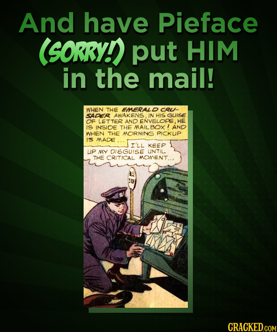 And have Pieface ISORRY put HIM in the mail! WHEN THE EMERALC CRU- SADER AWAKENS. IN HIS GUISE OF LETTER AND ENVELOPE. HE IS INSIDE THE MAILBOX! AND W